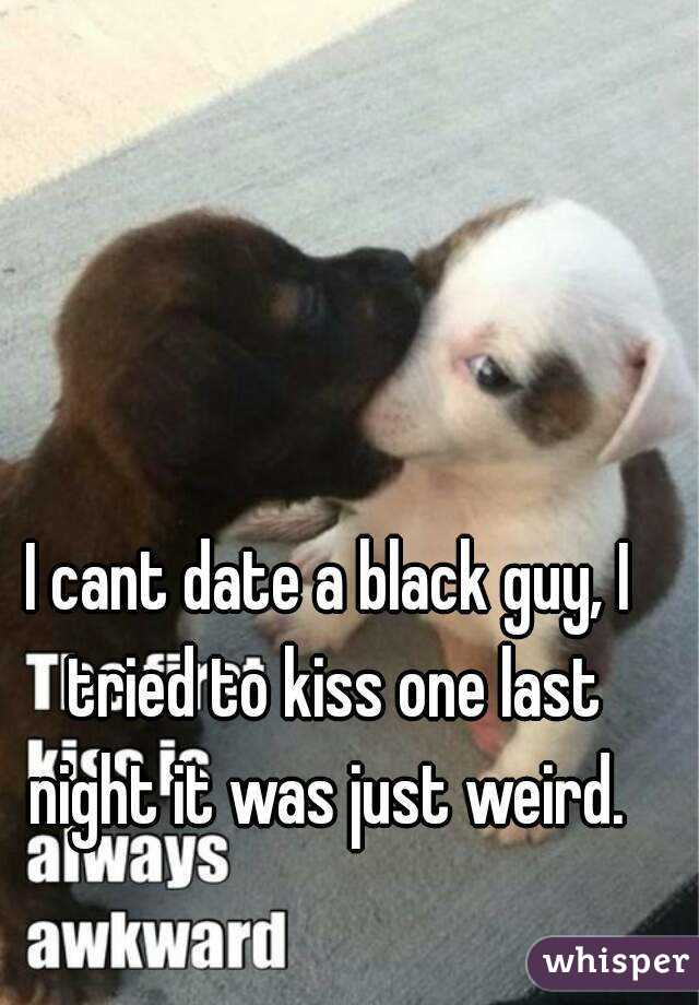 I cant date a black guy, I tried to kiss one last night it was just weird.