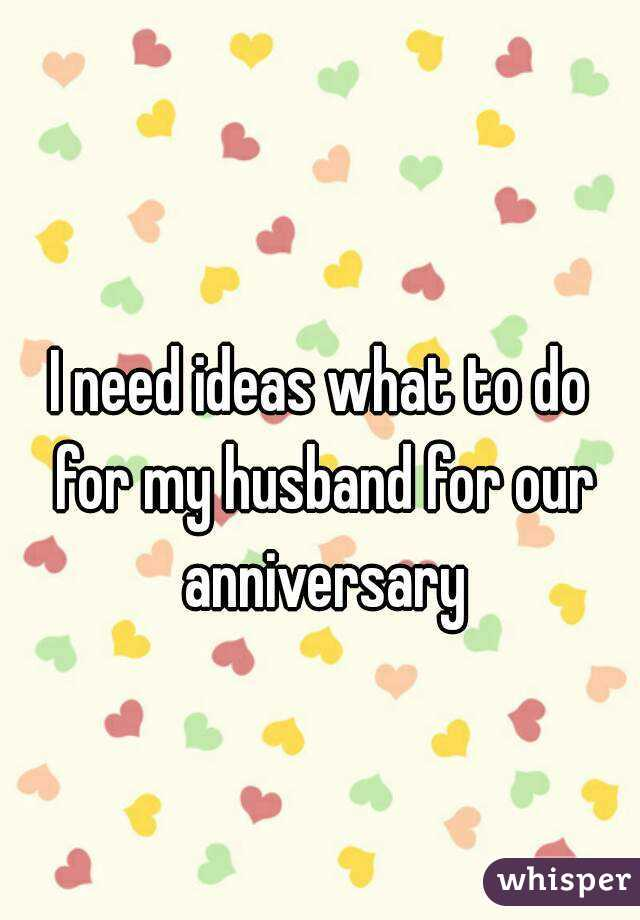 I need ideas what to do for my husband for our anniversary