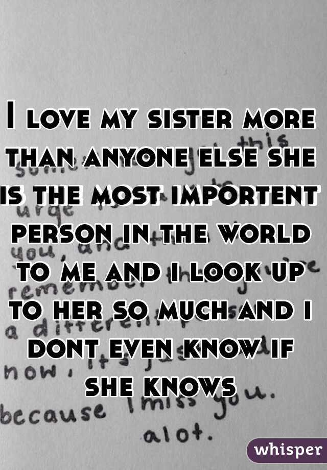 I love my sister more than anyone else she is the most importent person in the world to me and i look up to her so much and i dont even know if she knows