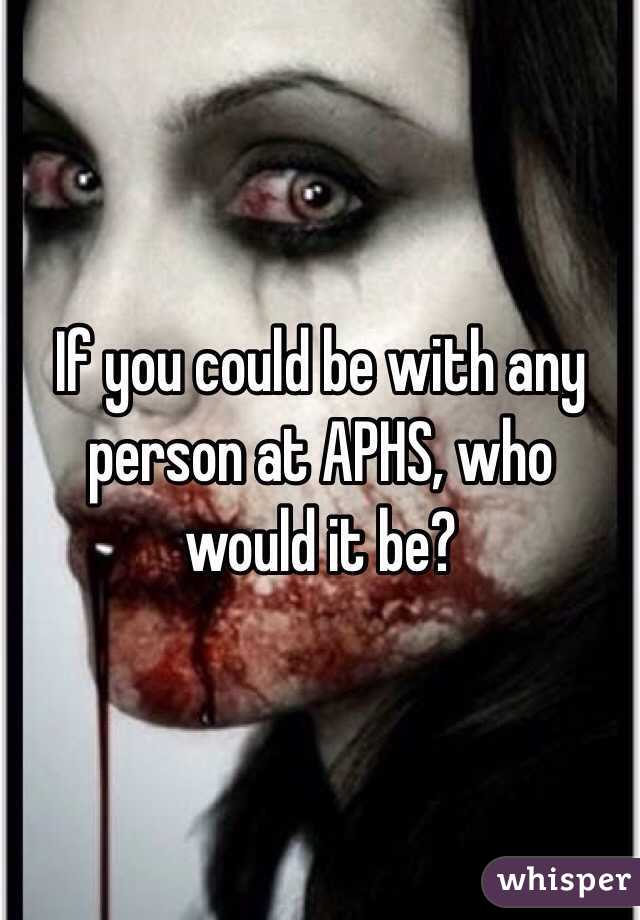 If you could be with any person at APHS, who would it be?