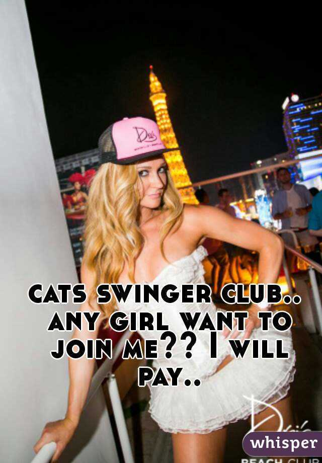 cats swinger club.. any girl want to join me?? I will pay..