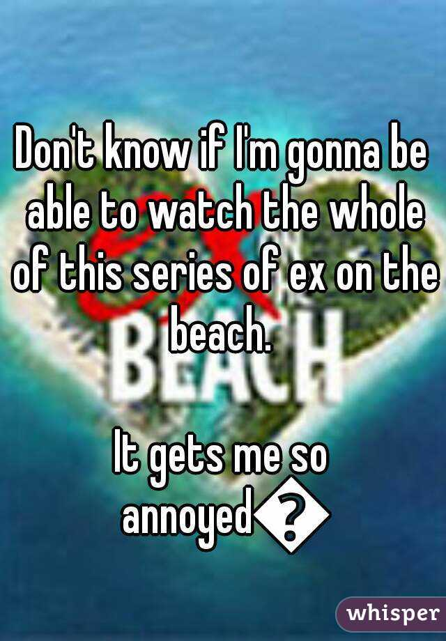 Don't know if I'm gonna be able to watch the whole of this series of ex on the beach.   It gets me so annoyed😂