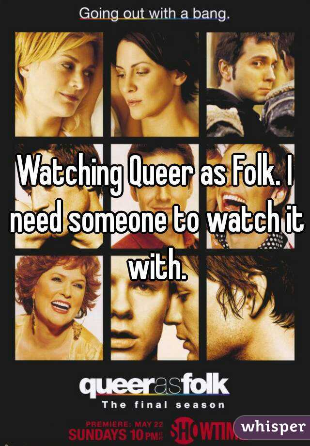 Watching Queer as Folk. I need someone to watch it with.