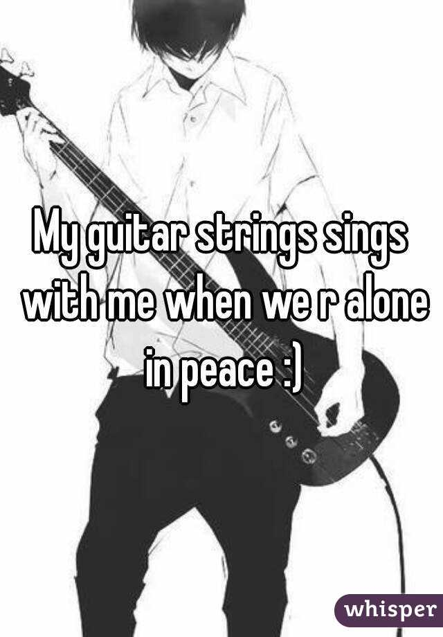 My guitar strings sings with me when we r alone in peace :)