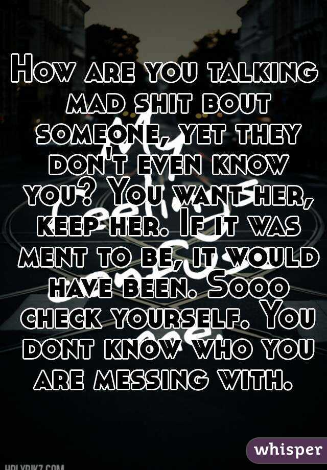 How are you talking mad shit bout someone, yet they don't even know you? You want her, keep her. If it was ment to be, it would have been. Sooo check yourself. You dont know who you are messing with.