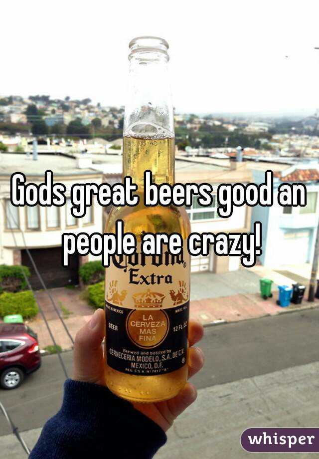 Gods great beers good an people are crazy!