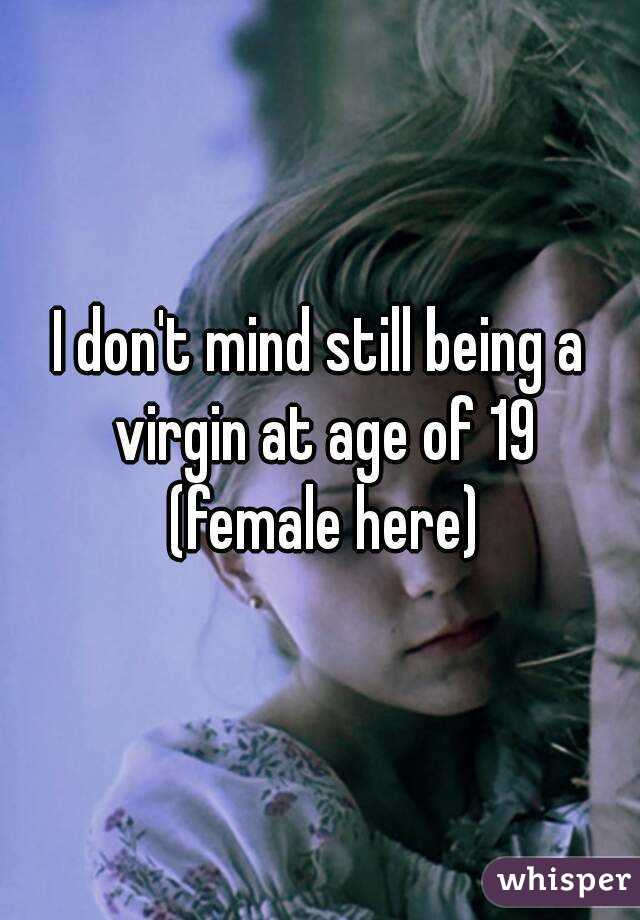 I don't mind still being a virgin at age of 19  (female here)