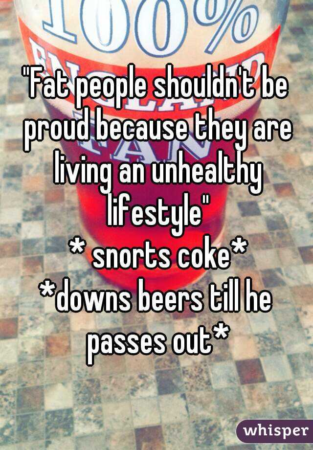"""Fat people shouldn't be proud because they are living an unhealthy lifestyle""  * snorts coke* *downs beers till he passes out*"