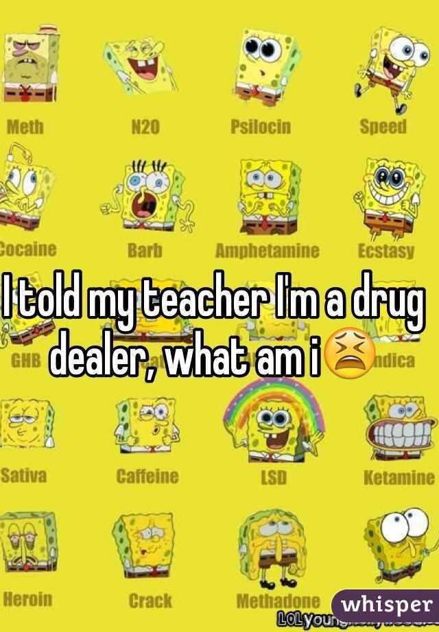 I told my teacher I'm a drug dealer, what am i😫