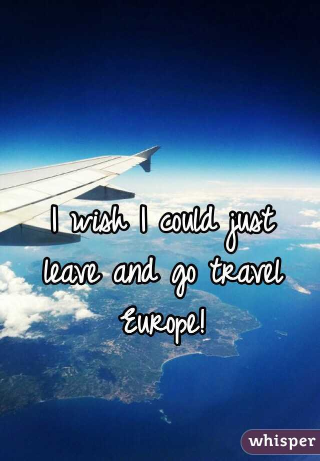 I wish I could just  leave and go travel Europe!