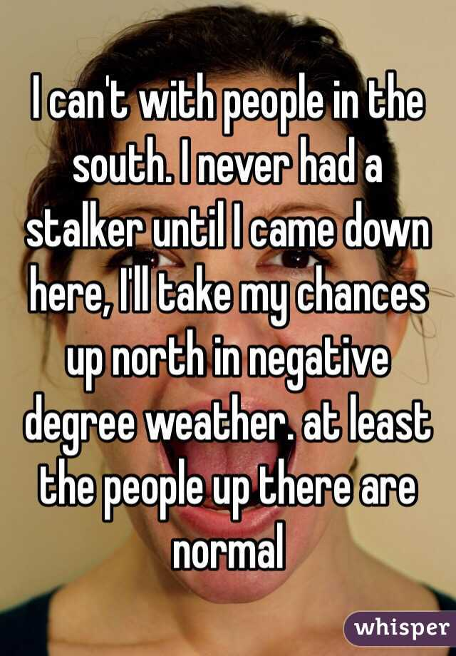I can't with people in the south. I never had a stalker until I came down here, I'll take my chances up north in negative degree weather. at least the people up there are normal