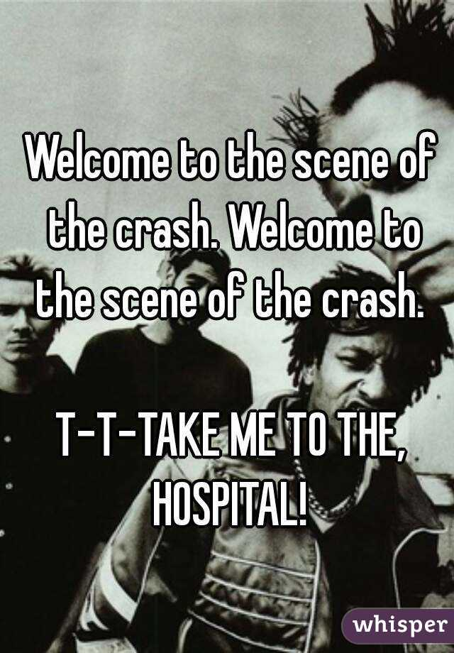 Welcome to the scene of the crash. Welcome to the scene of the crash.   T-T-TAKE ME TO THE, HOSPITAL!