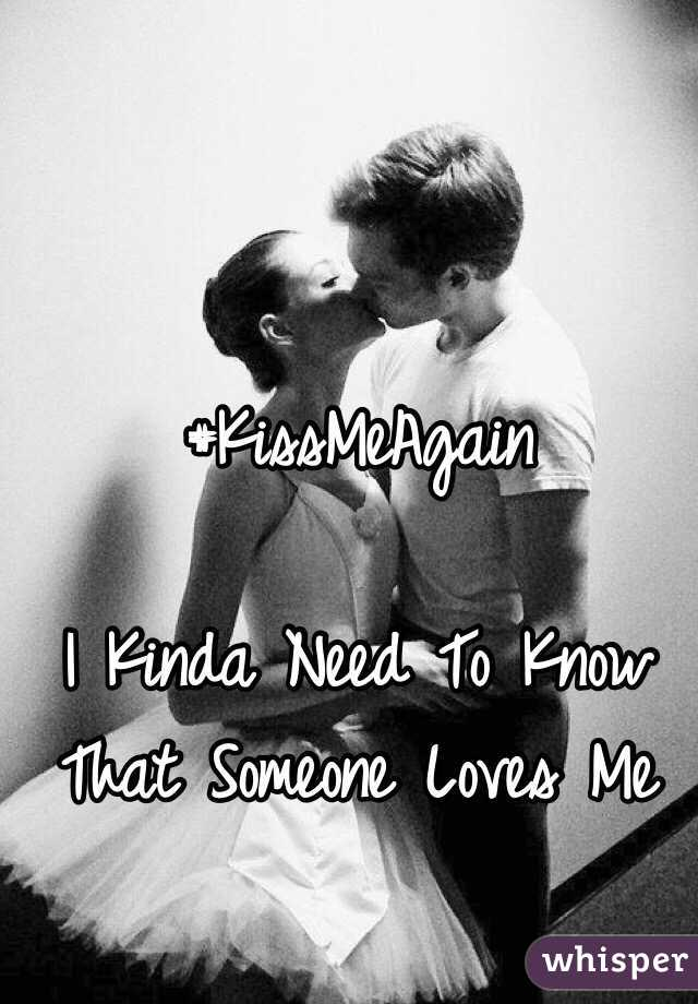 #KissMeAgain  I Kinda Need To Know That Someone Loves Me