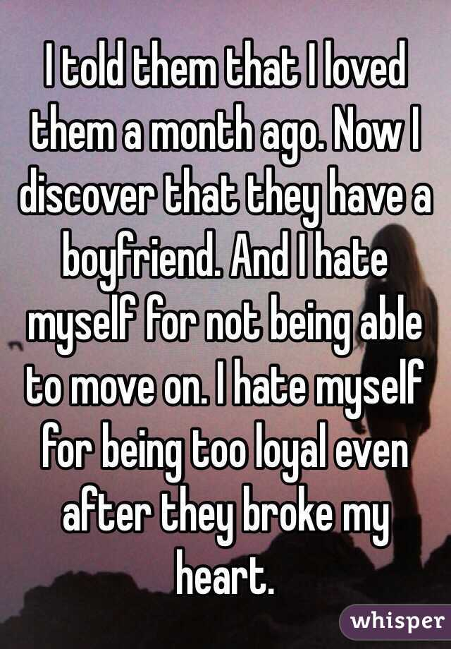 I told them that I loved them a month ago. Now I discover that they have a boyfriend. And I hate myself for not being able to move on. I hate myself for being too loyal even after they broke my heart.
