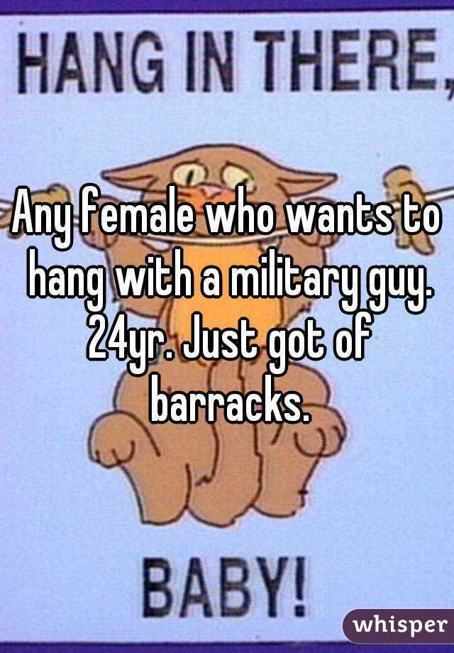Any female who wants to hang with a military guy. 24yr. Just got of barracks.