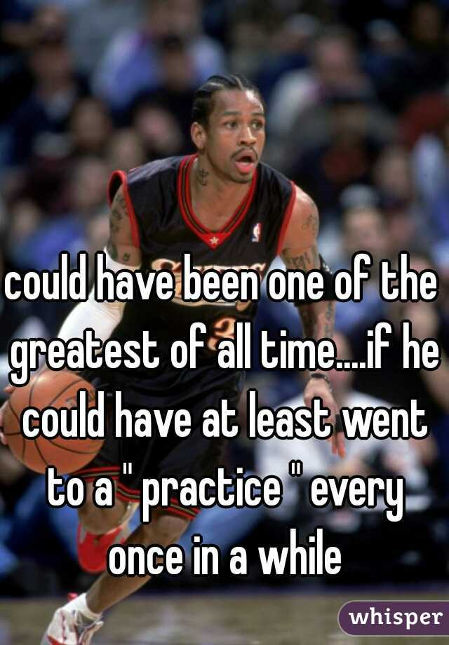 "could have been one of the greatest of all time....if he could have at least went to a "" practice "" every once in a while"
