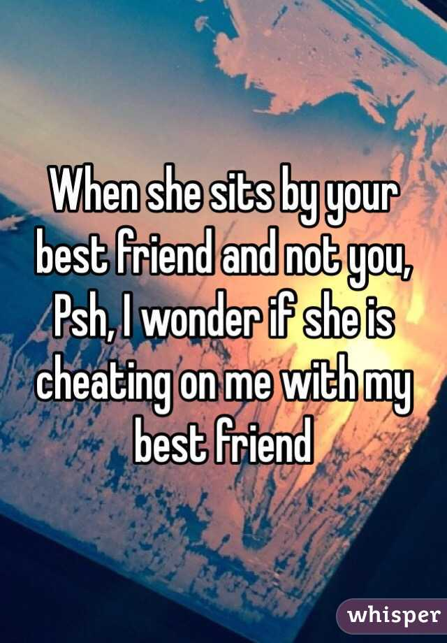 When she sits by your best friend and not you, Psh, I wonder if she is cheating on me with my best friend