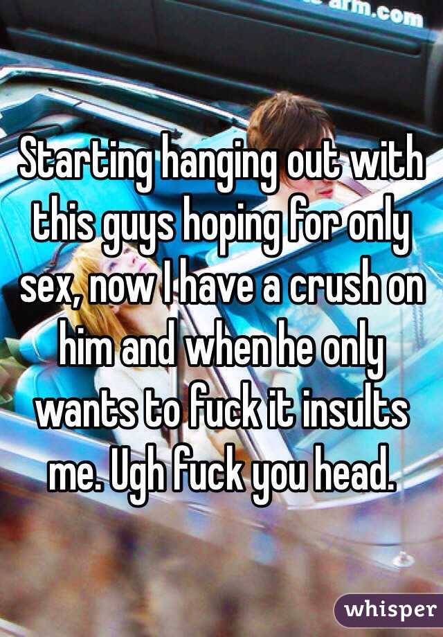 Starting hanging out with this guys hoping for only sex, now I have a crush on him and when he only wants to fuck it insults me. Ugh fuck you head.