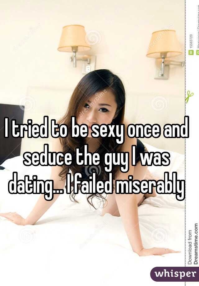 I tried to be sexy once and seduce the guy I was dating... I failed miserably