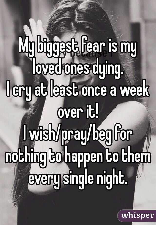 My biggest fear is my loved ones dying. I cry at least once a week over it!  I wish/pray/beg for nothing to happen to them every single night.