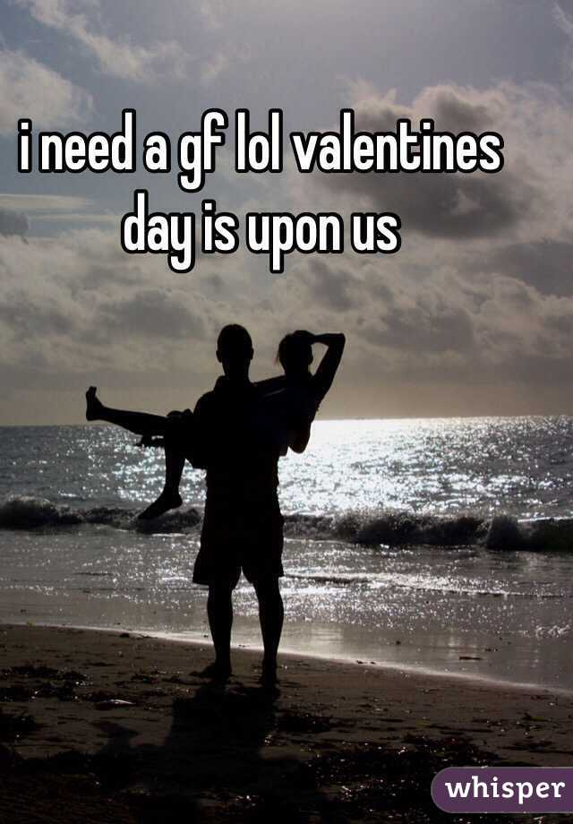 i need a gf lol valentines day is upon us