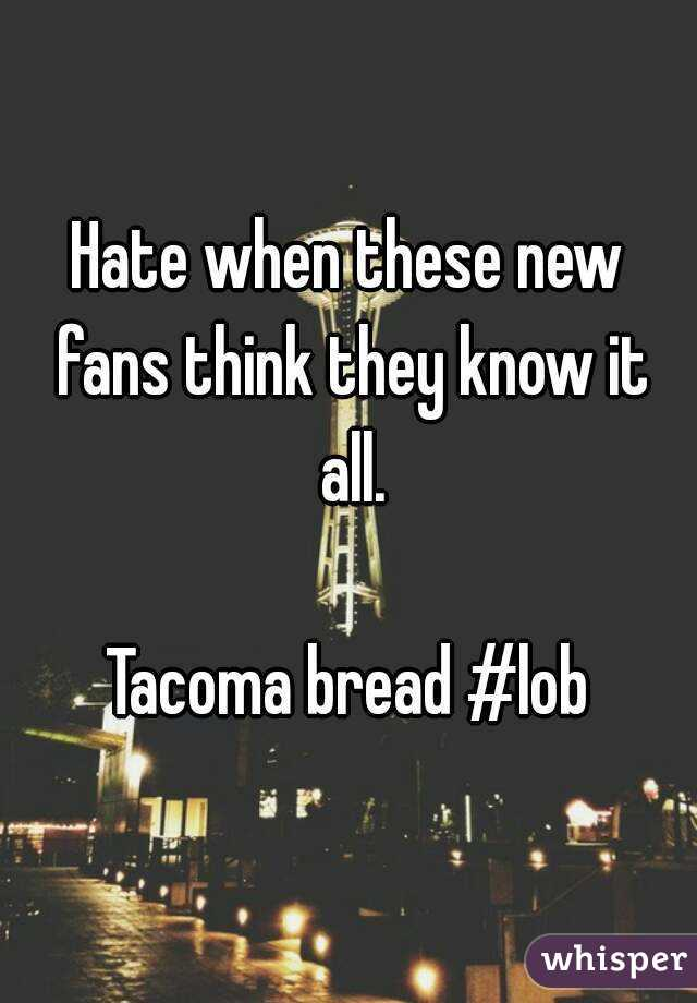 Hate when these new fans think they know it all.  Tacoma bread #lob