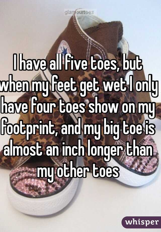 I have all five toes, but when my feet get wet I only have four toes show on my footprint, and my big toe is almost an inch longer than my other toes