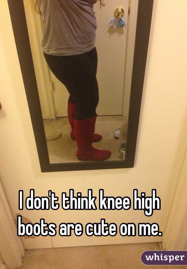 I don't think knee high boots are cute on me.