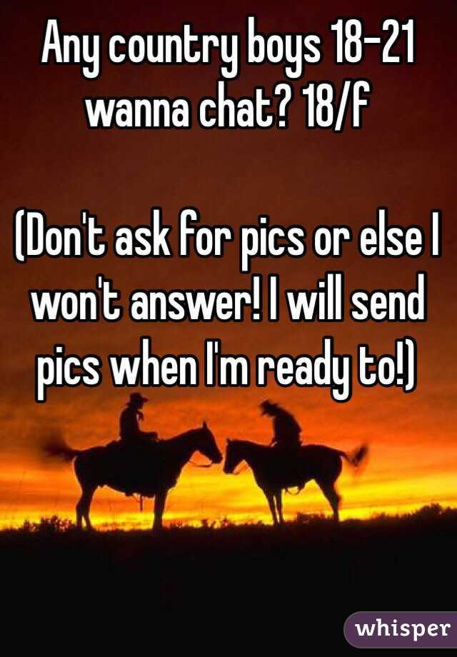 Any country boys 18-21 wanna chat? 18/f  (Don't ask for pics or else I won't answer! I will send pics when I'm ready to!)