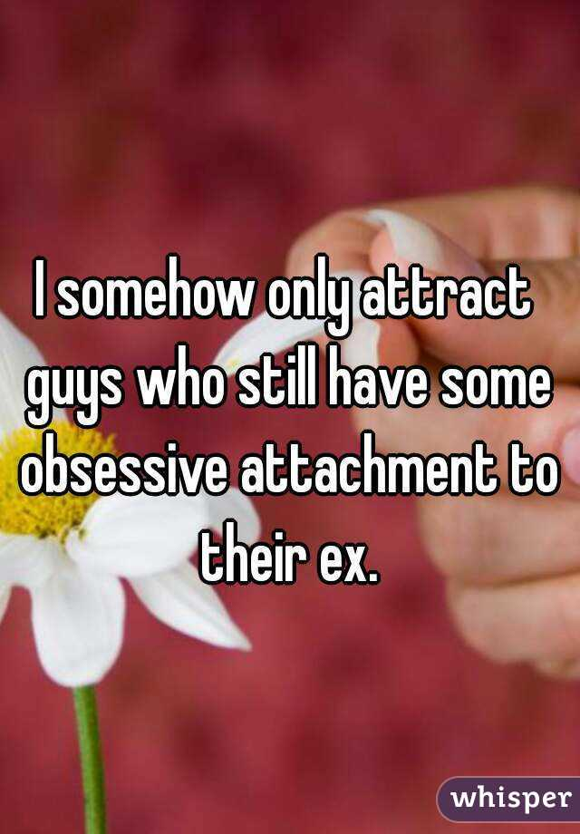 I somehow only attract guys who still have some obsessive attachment to their ex.