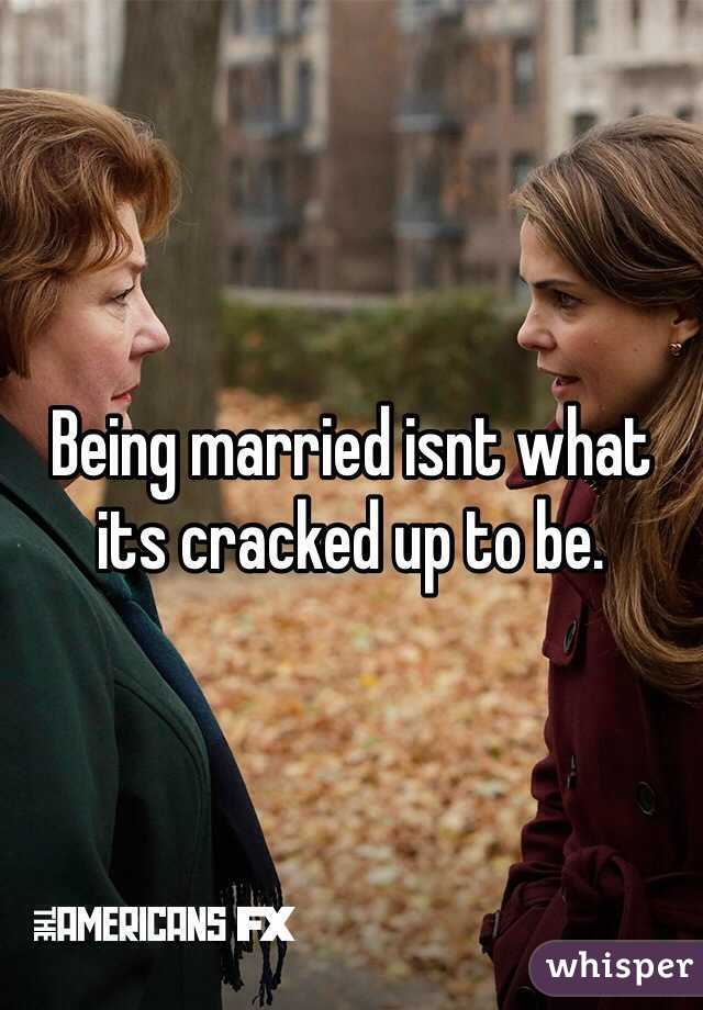 Being married isnt what its cracked up to be.