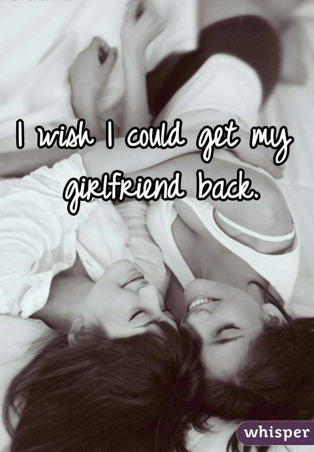 I wish I could get my girlfriend back.