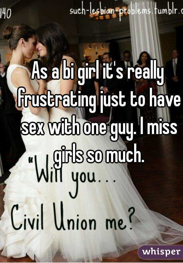 As a bi girl it's really frustrating just to have sex with one guy. I miss girls so much.