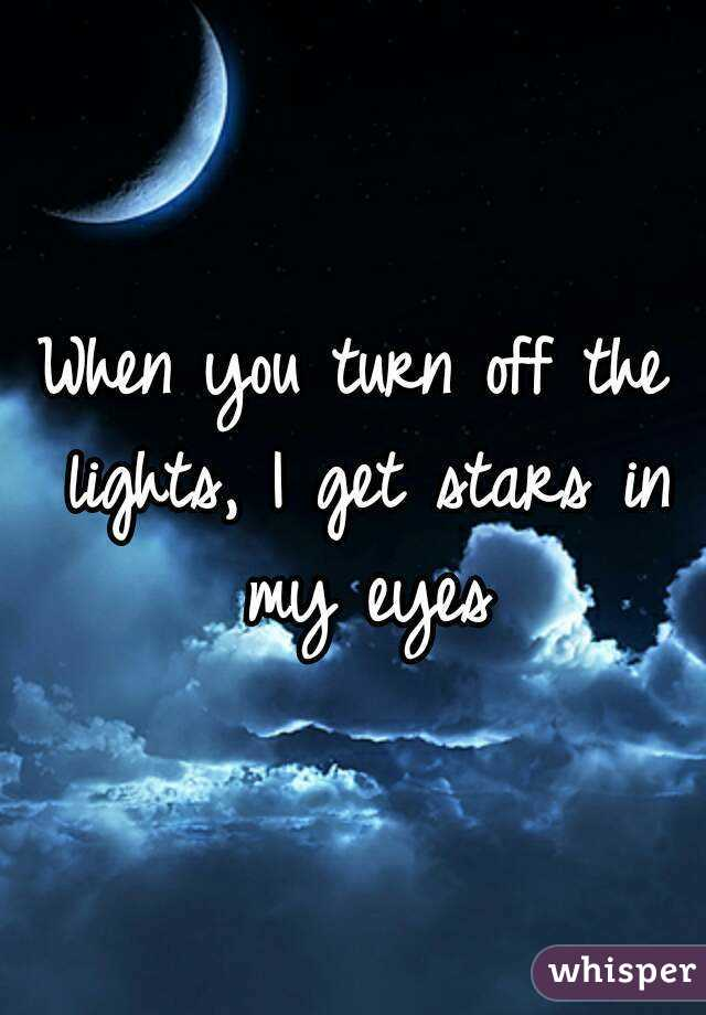 When you turn off the lights, I get stars in my eyes