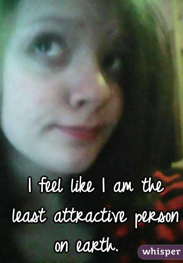 I feel like I am the least attractive person on earth.