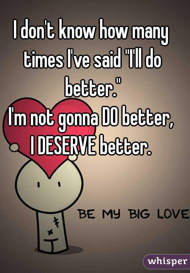"""I don't know how many times I've said """"I'll do better."""" I'm not gonna DO better, I DESERVE better."""
