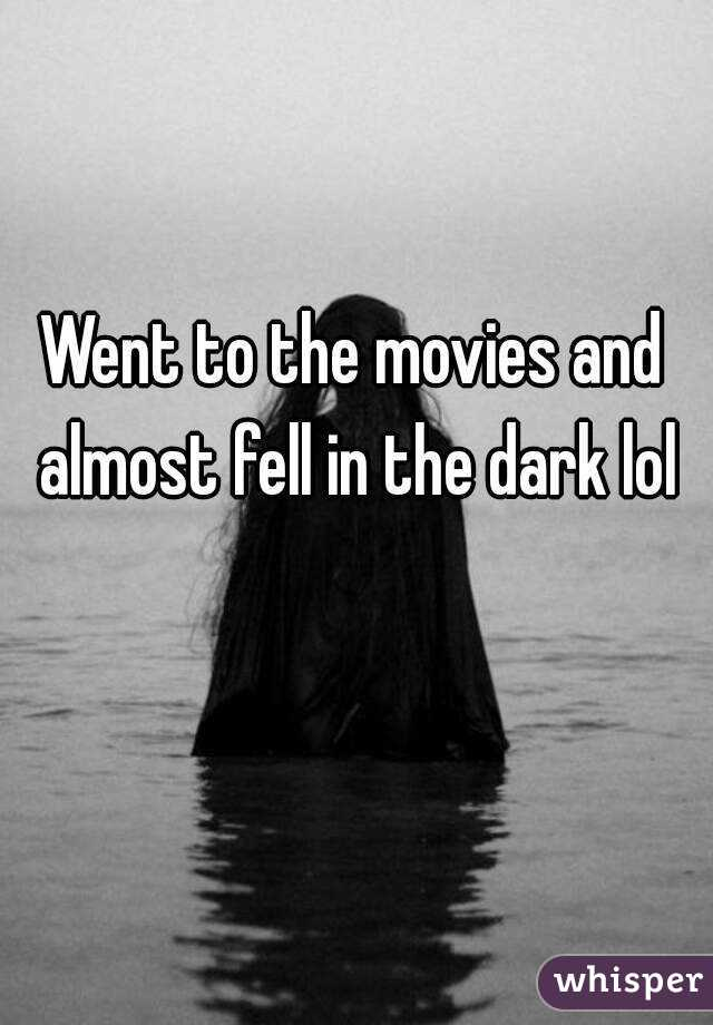 Went to the movies and almost fell in the dark lol