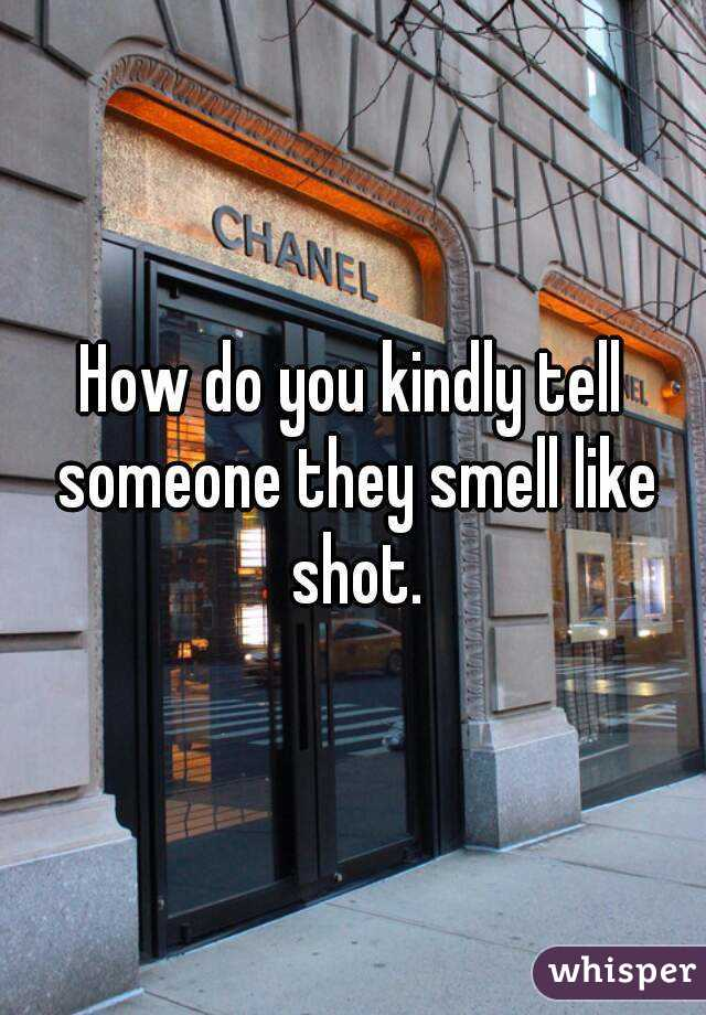 How do you kindly tell someone they smell like shot.