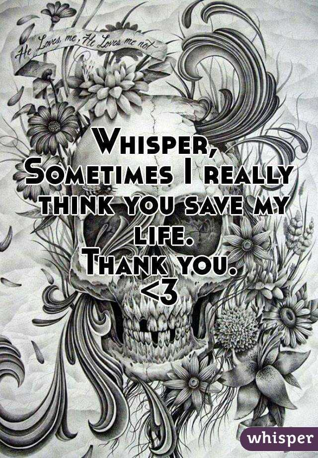 Whisper,  Sometimes I really think you save my life. Thank you. <3