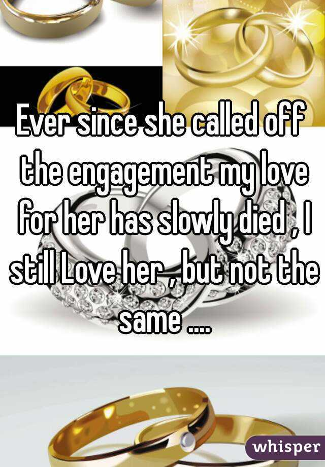 Ever since she called off the engagement my love for her has slowly died , I still Love her , but not the same ....