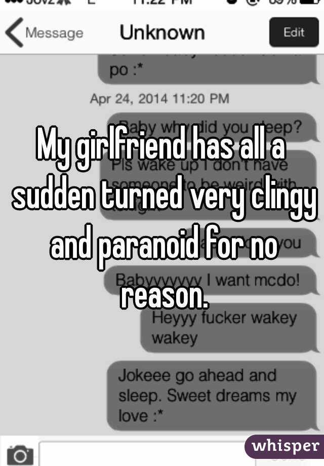My girlfriend has all a sudden turned very clingy and paranoid for no reason.