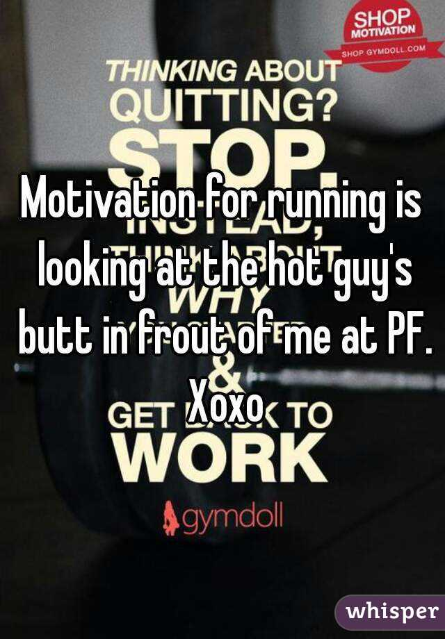 Motivation for running is looking at the hot guy's butt in frout of me at PF. Xoxo