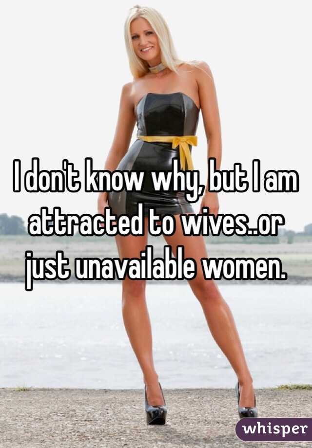 I don't know why, but I am attracted to wives..or just unavailable women.