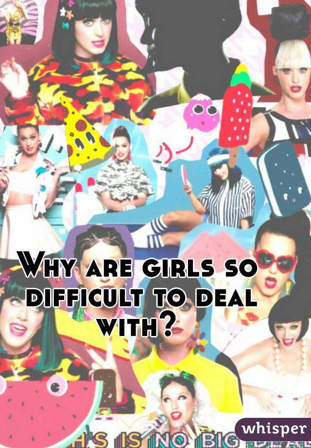 Why are girls so difficult to deal with?