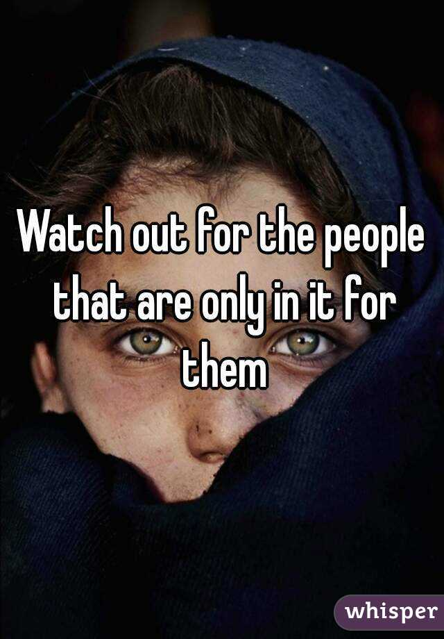 Watch out for the people that are only in it for them