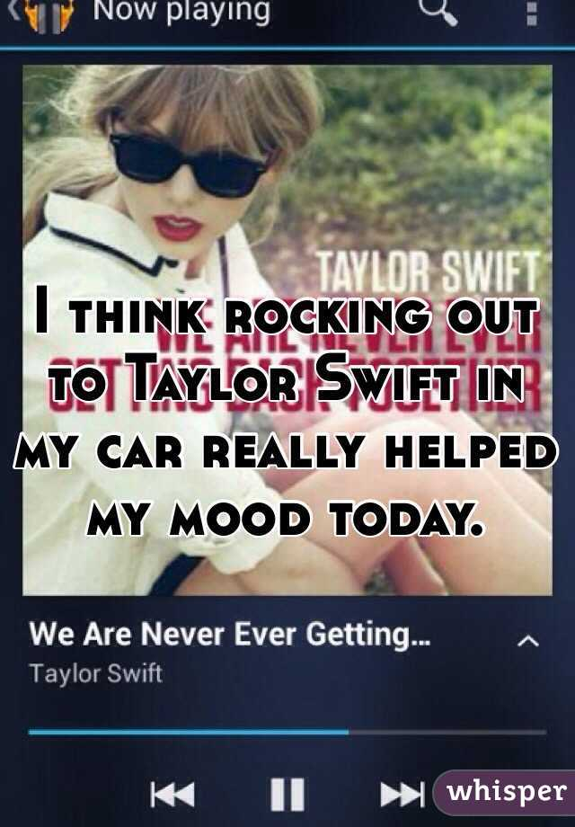 I think rocking out to Taylor Swift in my car really helped my mood today.