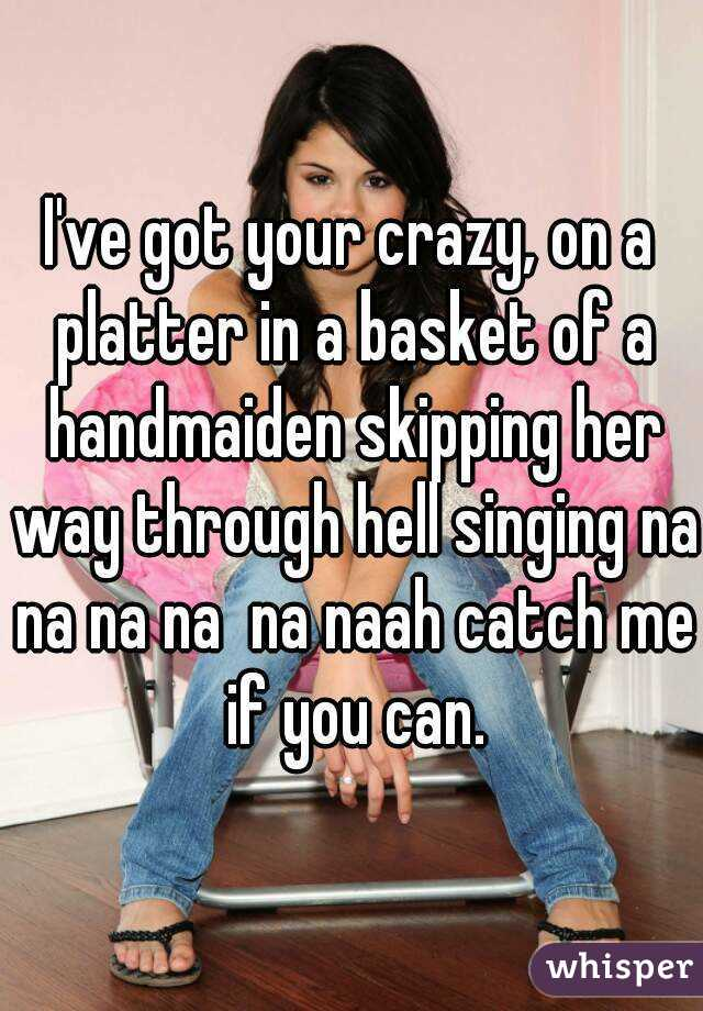 I've got your crazy, on a platter in a basket of a handmaiden skipping her way through hell singing na na na na  na naah catch me if you can.