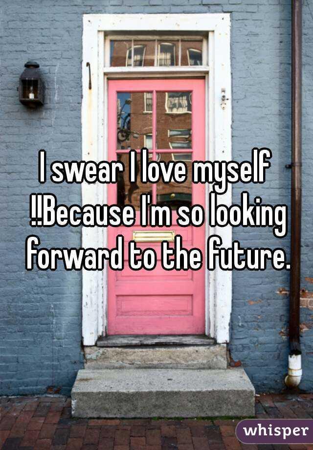 I swear I love myself !!Because I'm so looking forward to the future.