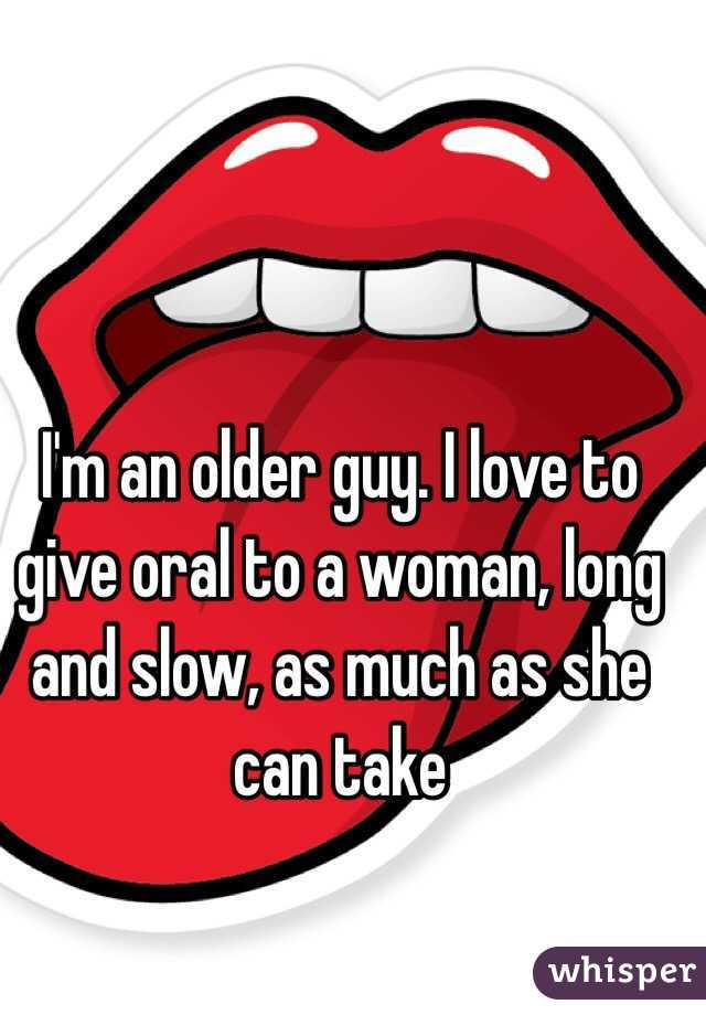 I'm an older guy. I love to give oral to a woman, long and slow, as much as she can take