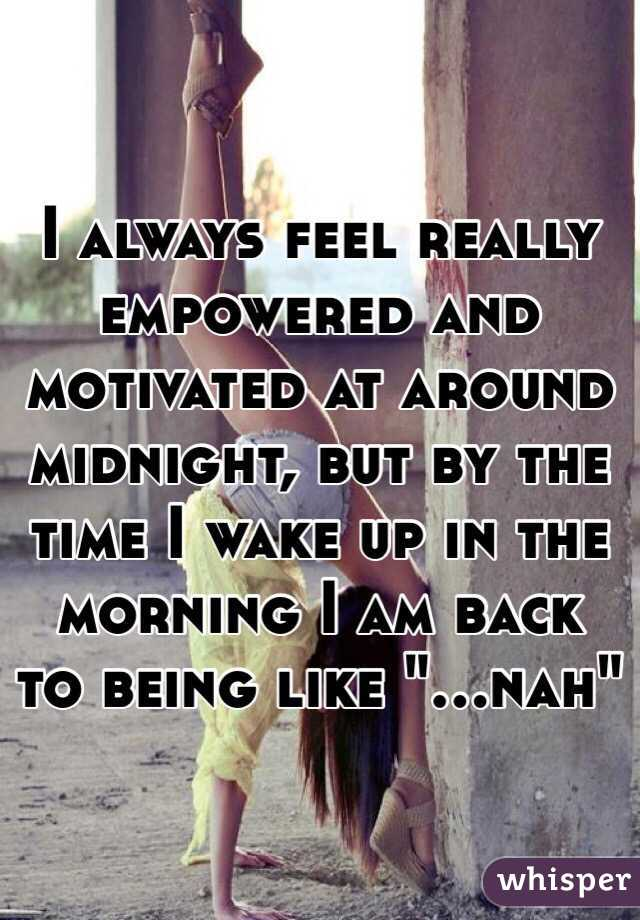"""I always feel really empowered and motivated at around midnight, but by the time I wake up in the morning I am back to being like """"...nah"""""""